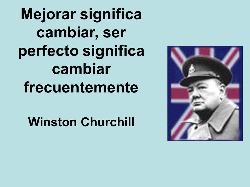 Mejorar significa cambiar, ser perfecto significa cambiar frecuentemente Winston Churchill