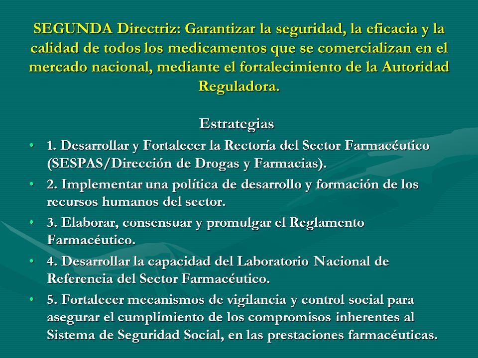 SEGUNDA Directriz: Garantizar la seguridad, la eficacia y la calidad de todos los medicamentos que se comercializan en el mercado nacional, mediante el fortalecimiento de la Autoridad Reguladora.