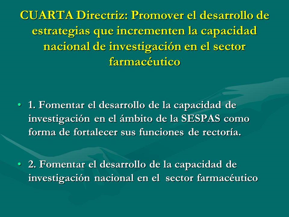 CUARTA Directriz: Promover el desarrollo de estrategias que incrementen la capacidad nacional de investigación en el sector farmacéutico
