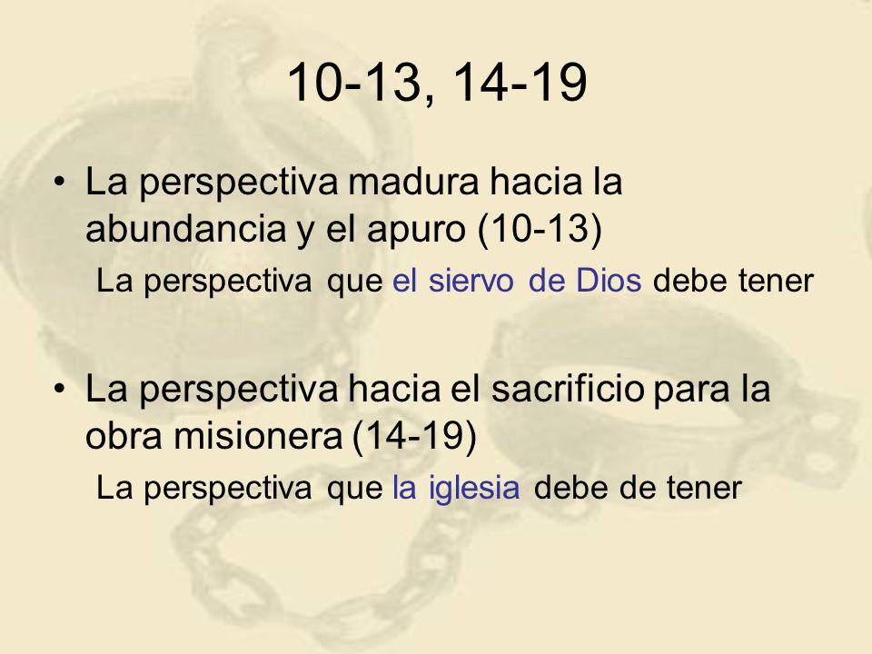 10-13, 14-19La perspectiva madura hacia la abundancia y el apuro (10-13) La perspectiva que el siervo de Dios debe tener.