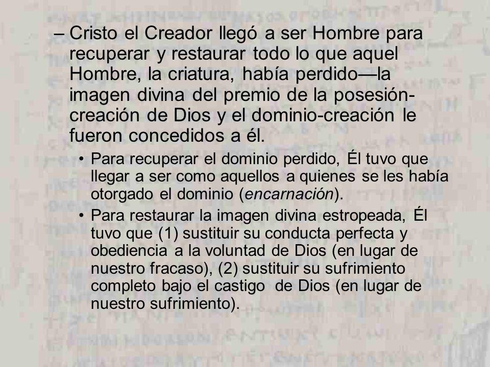 Cristo el Creador llegó a ser Hombre para recuperar y restaurar todo lo que aquel Hombre, la criatura, había perdido—la imagen divina del premio de la posesión-creación de Dios y el dominio-creación le fueron concedidos a él.
