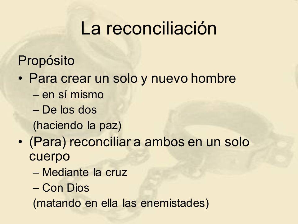 La reconciliación Propósito Para crear un solo y nuevo hombre