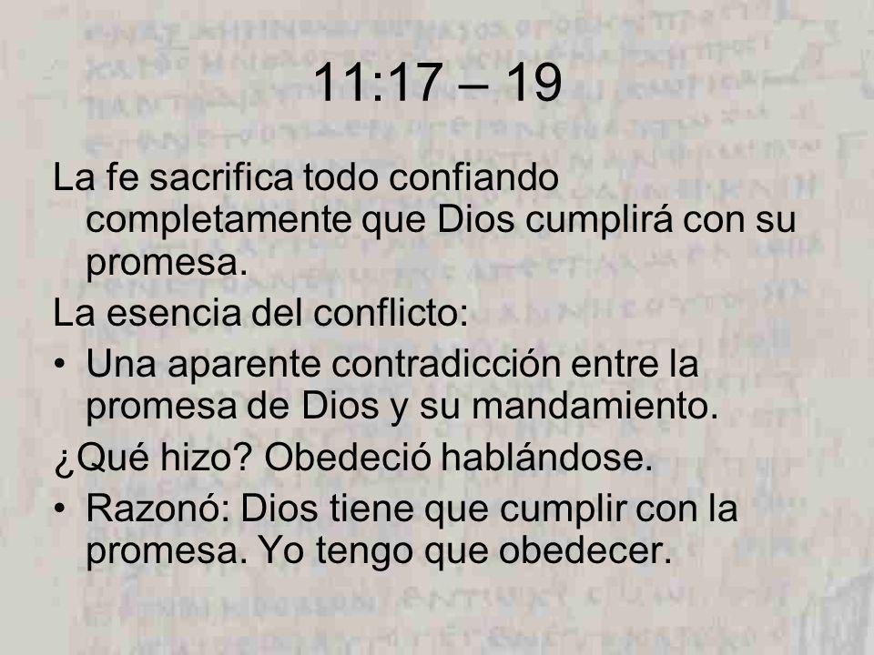 11:17 – 19 La fe sacrifica todo confiando completamente que Dios cumplirá con su promesa. La esencia del conflicto: