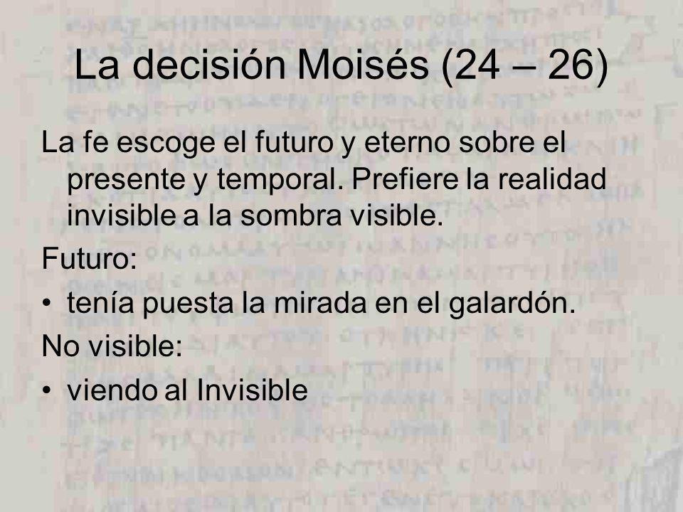La decisión Moisés (24 – 26) La fe escoge el futuro y eterno sobre el presente y temporal. Prefiere la realidad invisible a la sombra visible.
