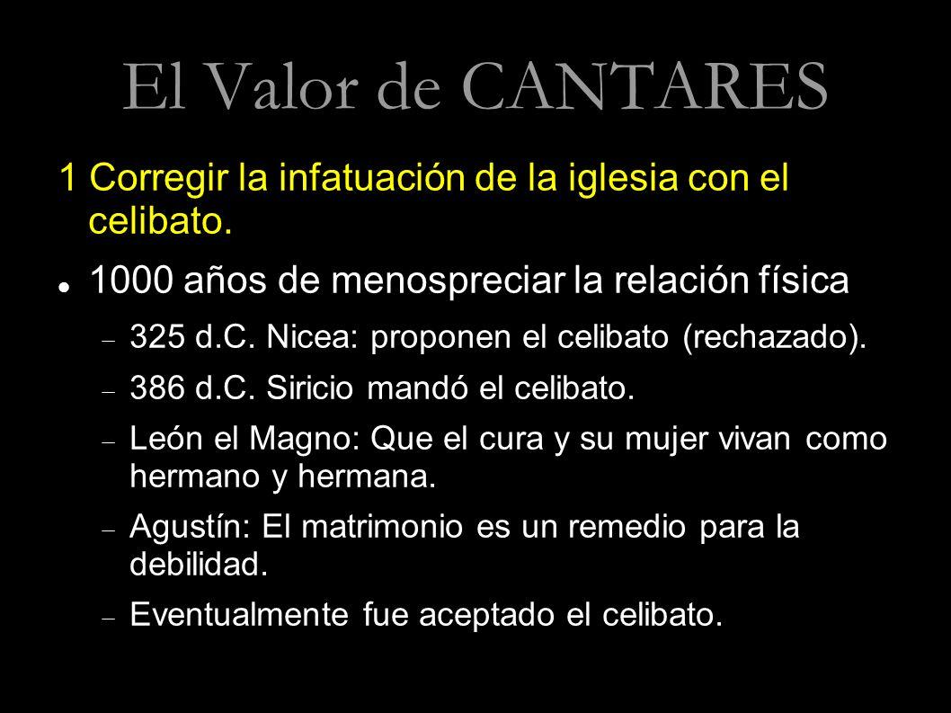 El Valor de CANTARES 1 Corregir la infatuación de la iglesia con el celibato. 1000 años de menospreciar la relación física.