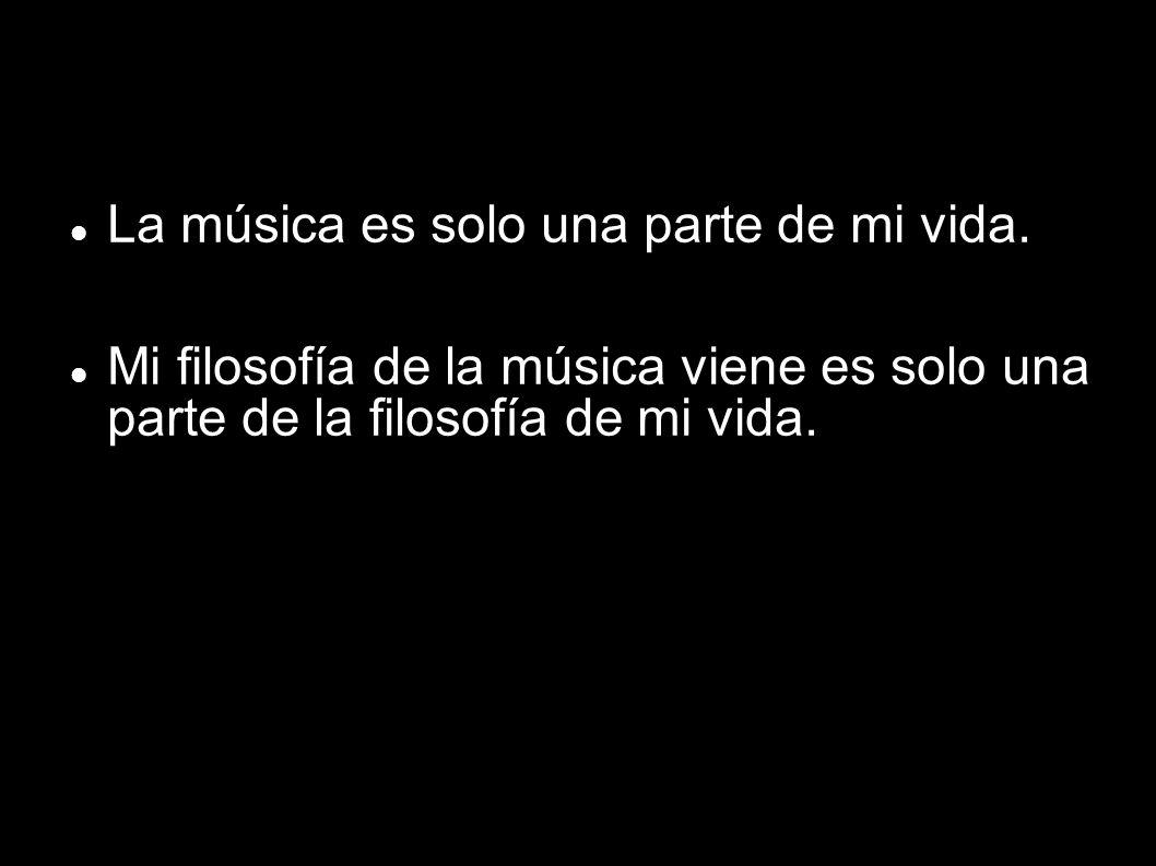 La música es solo una parte de mi vida.