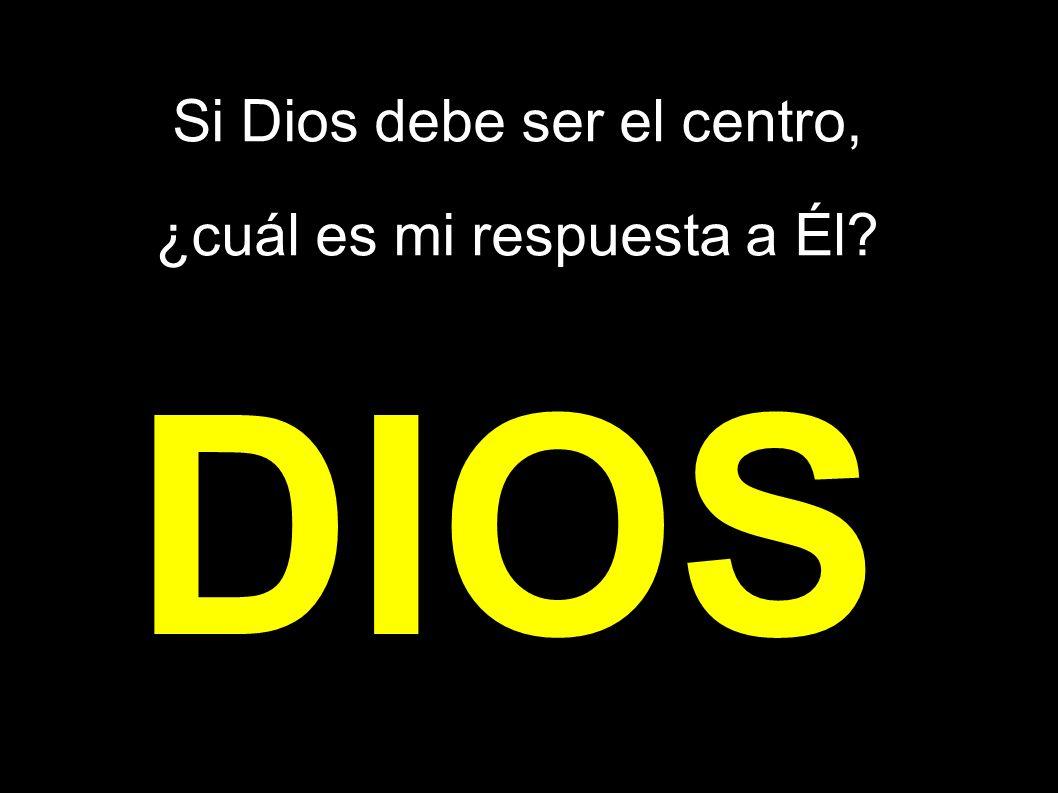 Si Dios debe ser el centro, ¿cuál es mi respuesta a Él
