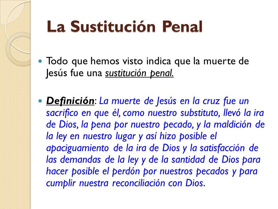 La Sustitución Penal Todo que hemos visto indica que la muerte de Jesús fue una sustitución penal.