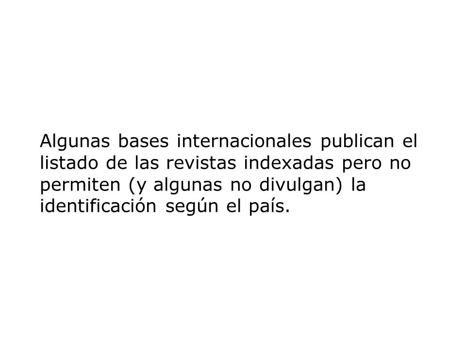 Algunas bases internacionales publican el listado de las revistas indexadas pero no permiten (y algunas no divulgan) la identificación según el país.