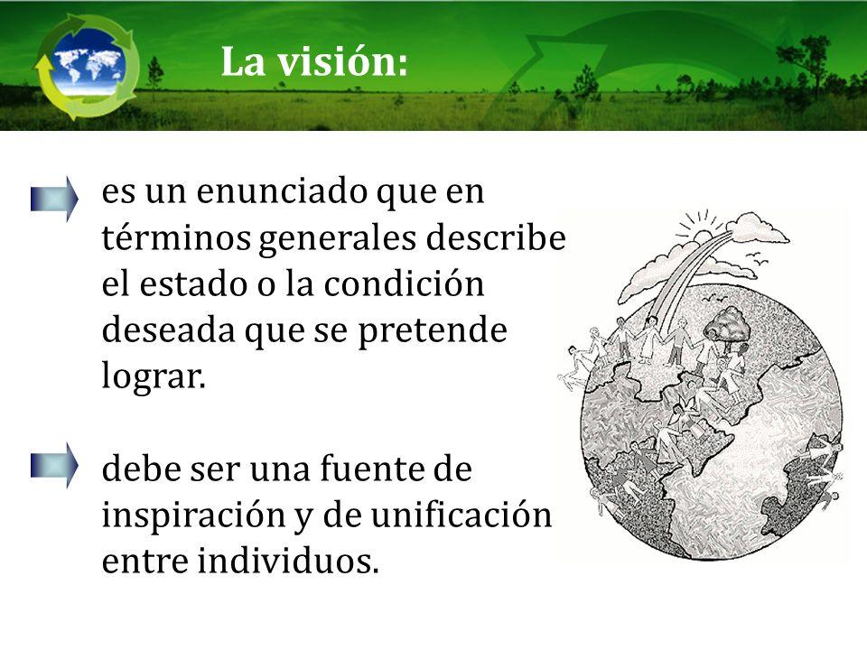 La visión:es un enunciado que en términos generales describe el estado o la condición deseada que se pretende lograr.