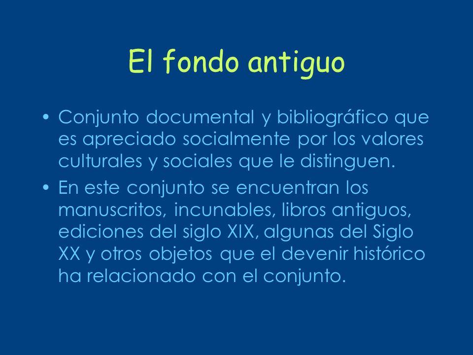El fondo antiguoConjunto documental y bibliográfico que es apreciado socialmente por los valores culturales y sociales que le distinguen.
