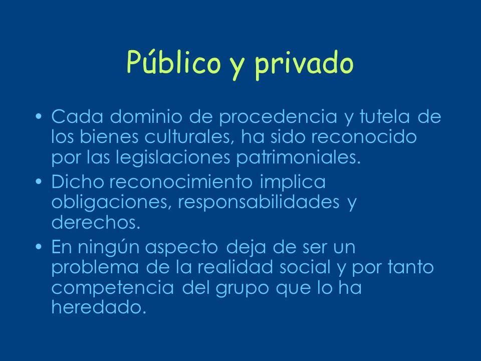Público y privado Cada dominio de procedencia y tutela de los bienes culturales, ha sido reconocido por las legislaciones patrimoniales.