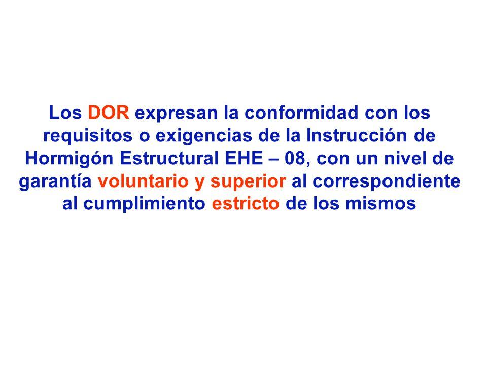 Los DOR expresan la conformidad con los requisitos o exigencias de la Instrucción de Hormigón Estructural EHE – 08, con un nivel de garantía voluntario y superior al correspondiente al cumplimiento estricto de los mismos