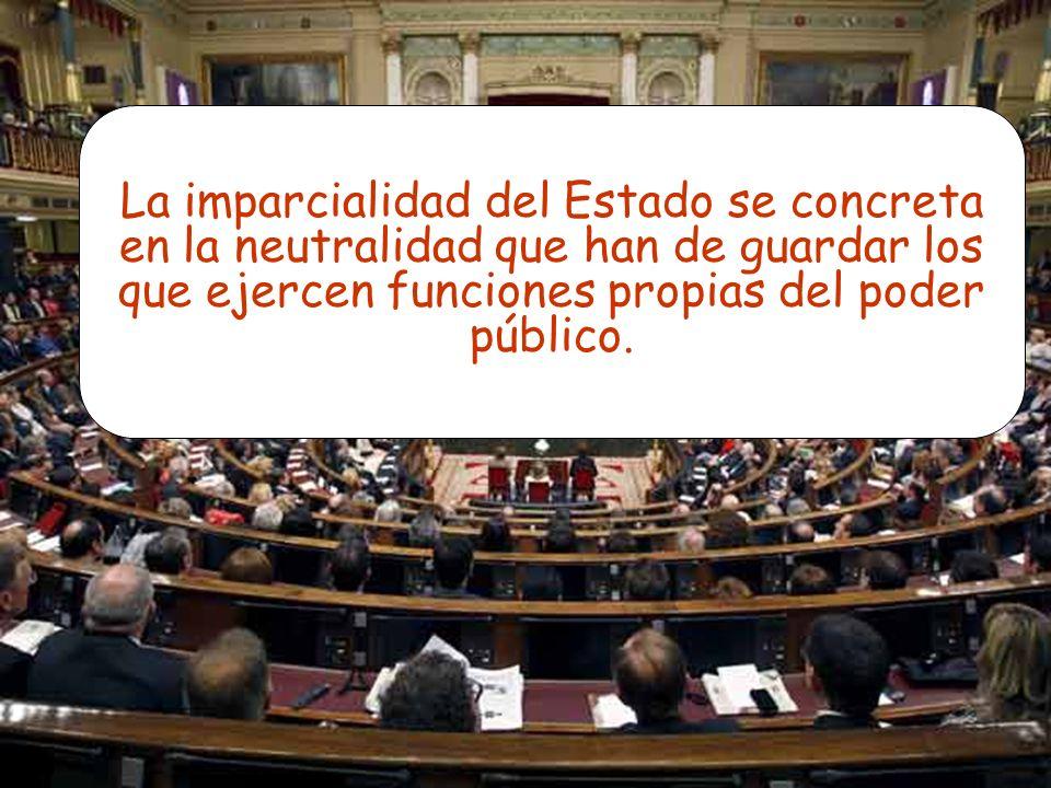 La imparcialidad del Estado se concreta en la neutralidad que han de guardar los que ejercen funciones propias del poder público.