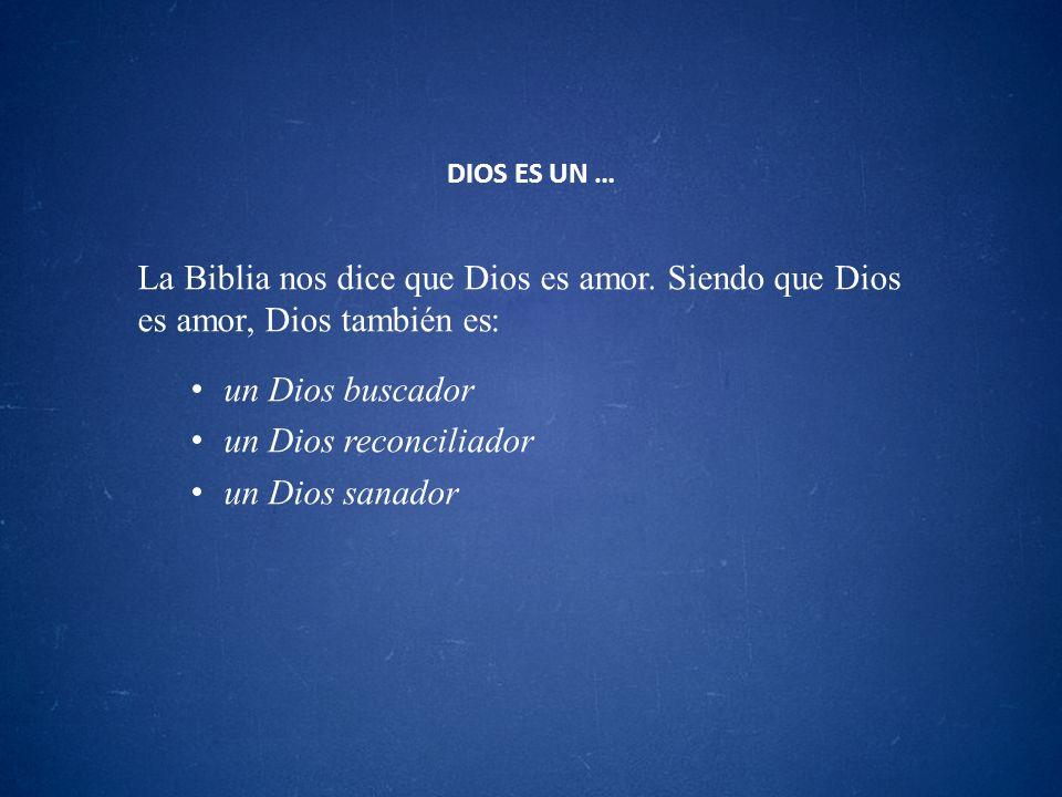 DIOS ES UN …La Biblia nos dice que Dios es amor. Siendo que Dios es amor, Dios también es: un Dios buscador.