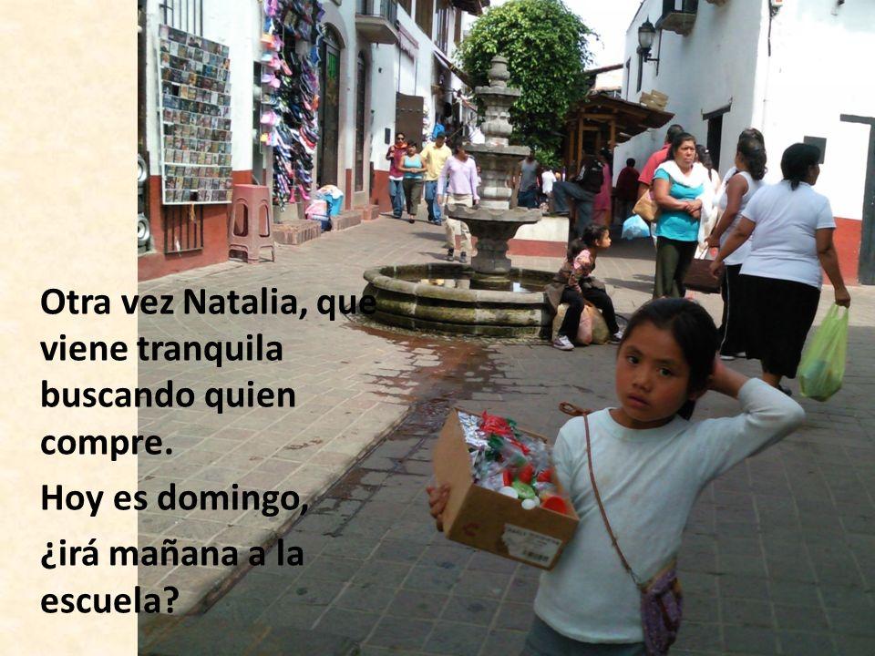 Otra vez Natalia, que viene tranquila buscando quien compre.
