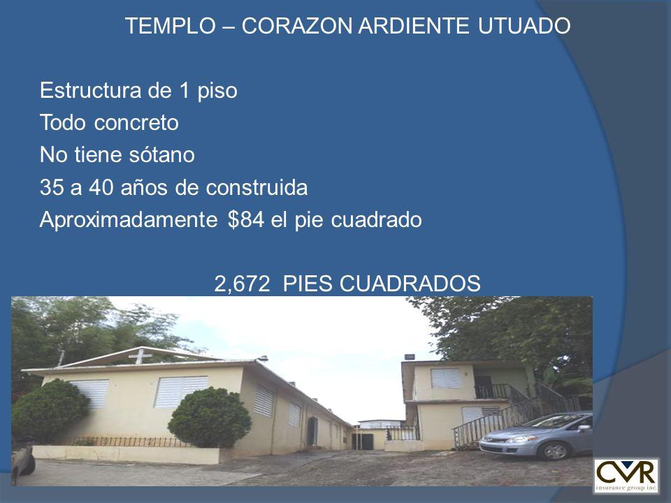 TEMPLO – CORAZON ARDIENTE UTUADO Estructura de 1 piso Todo concreto No tiene sótano 35 a 40 años de construida Aproximadamente $84 el pie cuadrado 2,672 PIES CUADRADOS
