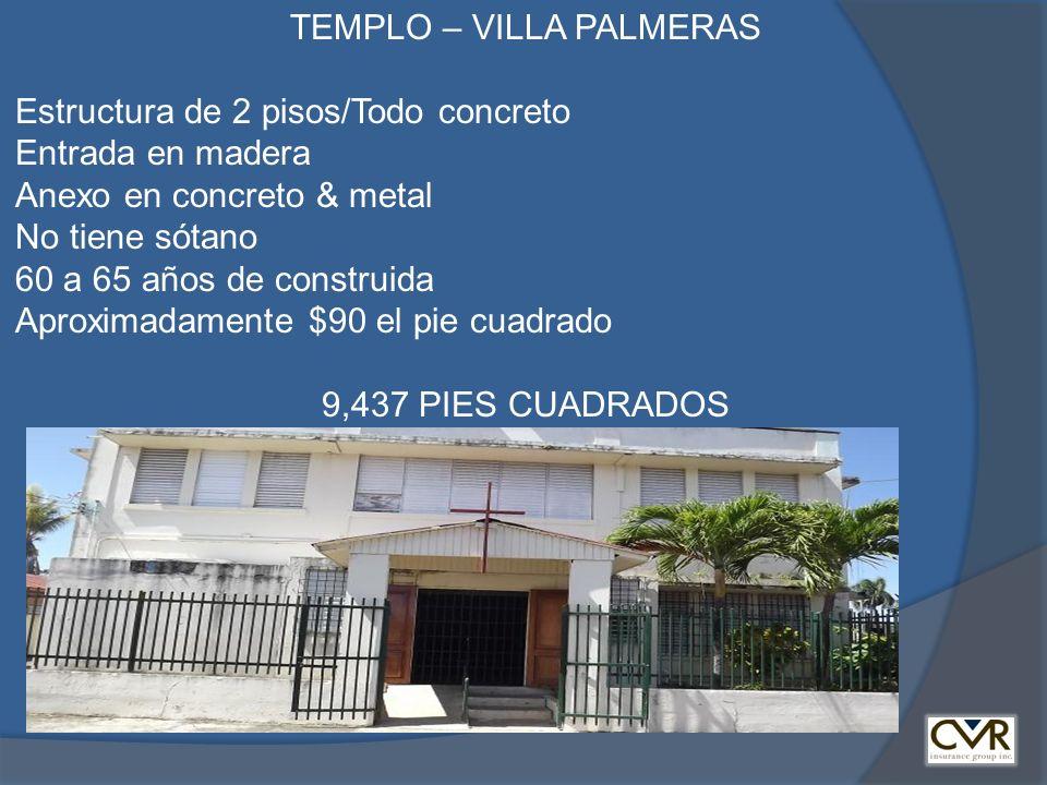 TEMPLO – VILLA PALMERAS Estructura de 2 pisos/Todo concreto Entrada en madera Anexo en concreto & metal No tiene sótano 60 a 65 años de construida Aproximadamente $90 el pie cuadrado 9,437 PIES CUADRADOS