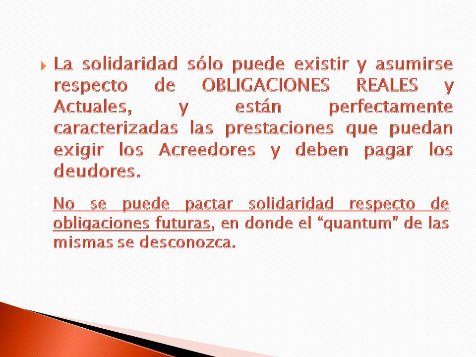 La solidaridad sólo puede existir y asumirse respecto de OBLIGACIONES REALES y Actuales, y están perfectamente caracterizadas las prestaciones que puedan exigir los Acreedores y deben pagar los deudores.