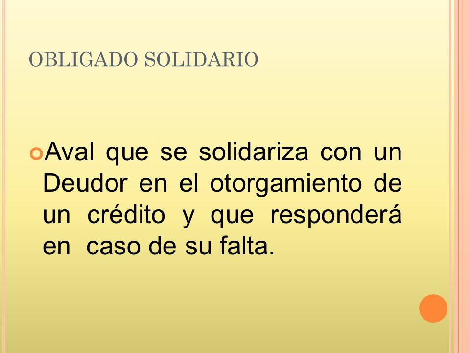 OBLIGADO SOLIDARIO Aval que se solidariza con un Deudor en el otorgamiento de un crédito y que responderá en caso de su falta.