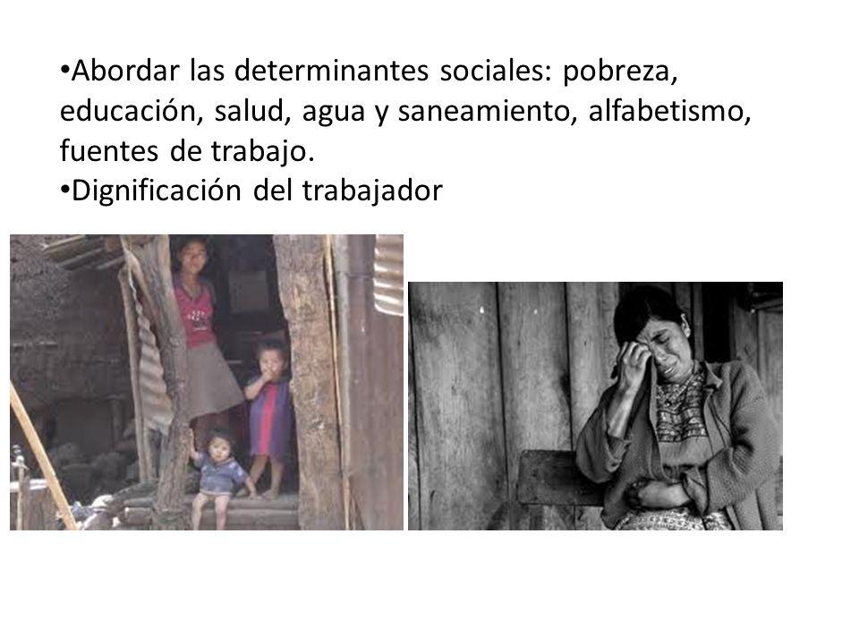 Abordar las determinantes sociales: pobreza, educación, salud, agua y saneamiento, alfabetismo, fuentes de trabajo.