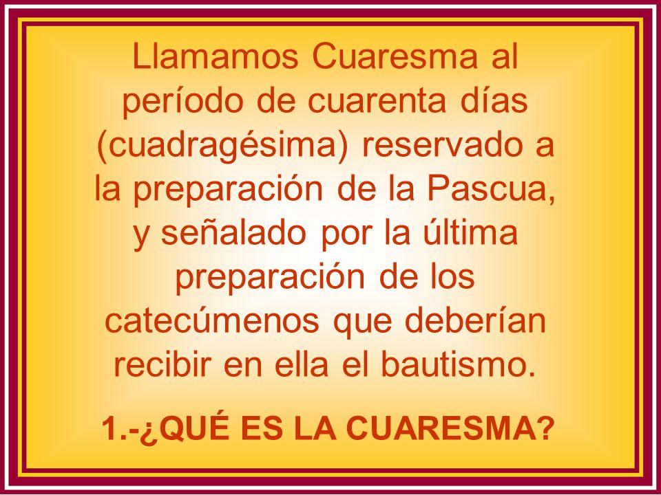 Llamamos Cuaresma al período de cuarenta días (cuadragésima) reservado a la preparación de la Pascua, y señalado por la última preparación de los catecúmenos que deberían recibir en ella el bautismo.