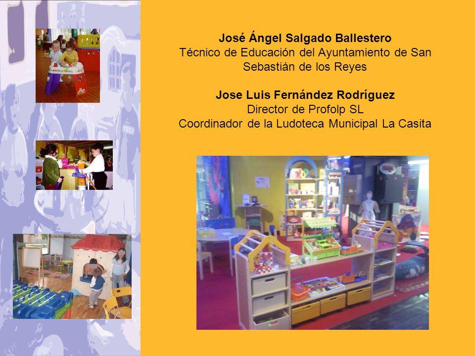 José Ángel Salgado Ballestero Técnico de Educación del Ayuntamiento de San Sebastián de los Reyes Jose Luis Fernández Rodríguez Director de Profolp SL Coordinador de la Ludoteca Municipal La Casita