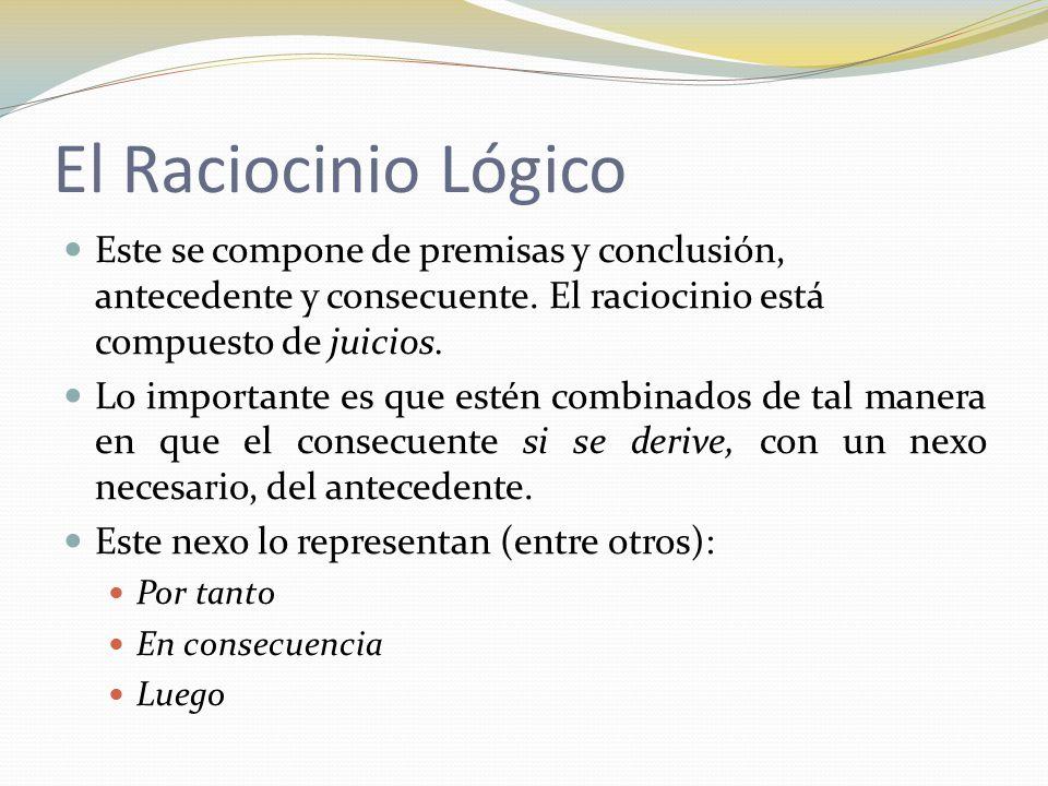 El Raciocinio Lógico Este se compone de premisas y conclusión, antecedente y consecuente. El raciocinio está compuesto de juicios.