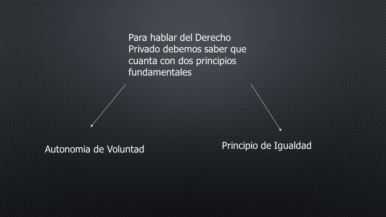 Para hablar del Derecho Privado debemos saber que cuanta con dos principios fundamentales