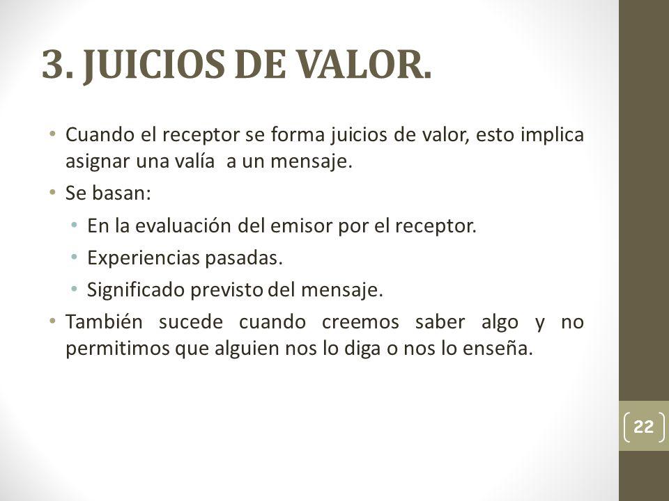 3. JUICIOS DE VALOR.Cuando el receptor se forma juicios de valor, esto implica asignar una valía a un mensaje.