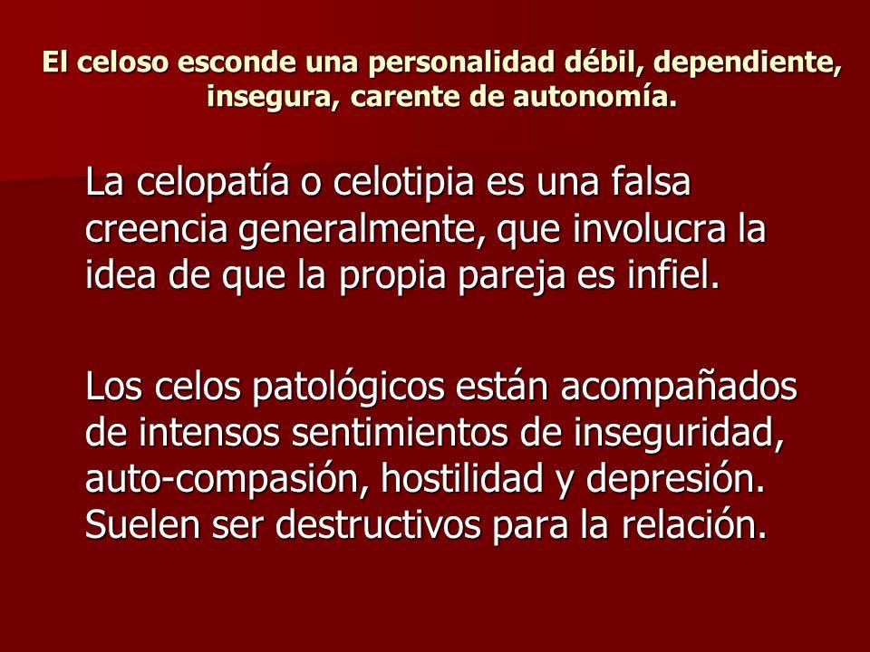 El celoso esconde una personalidad débil, dependiente, insegura, carente de autonomía.