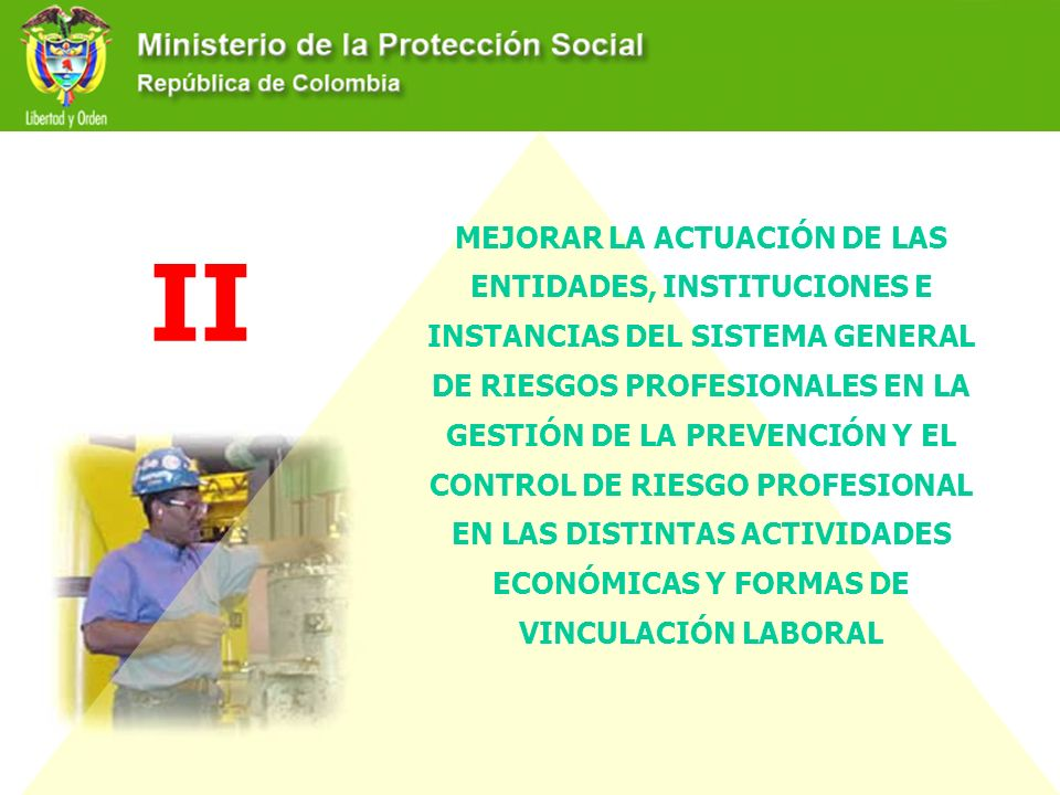 MEJORAR LA ACTUACIÓN DE LAS ENTIDADES, INSTITUCIONES E INSTANCIAS DEL SISTEMA GENERAL DE RIESGOS PROFESIONALES EN LA GESTIÓN DE LA PREVENCIÓN Y EL CONTROL DE RIESGO PROFESIONAL EN LAS DISTINTAS ACTIVIDADES ECONÓMICAS Y FORMAS DE VINCULACIÓN LABORAL