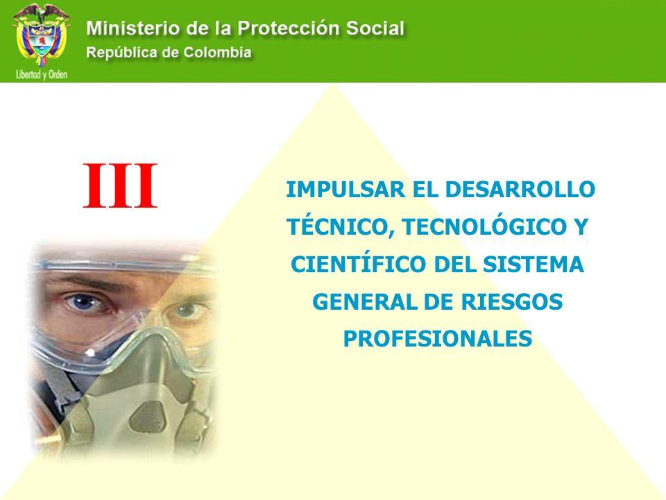 III IMPULSAR EL DESARROLLO TÉCNICO, TECNOLÓGICO Y CIENTÍFICO DEL SISTEMA GENERAL DE RIESGOS PROFESIONALES.