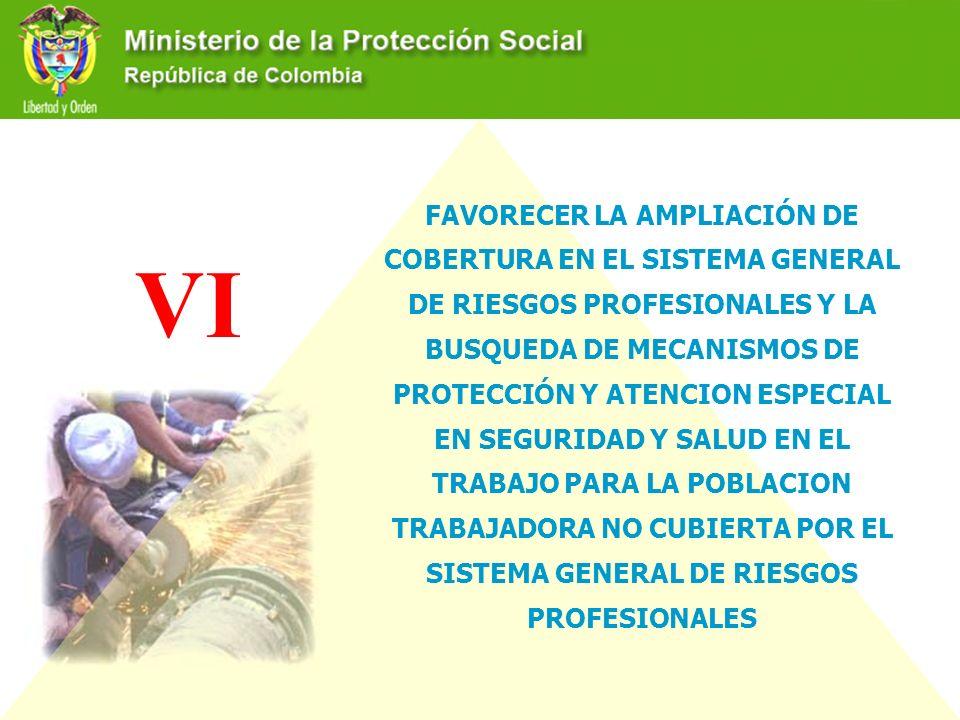 FAVORECER LA AMPLIACIÓN DE COBERTURA EN EL SISTEMA GENERAL DE RIESGOS PROFESIONALES Y LA BUSQUEDA DE MECANISMOS DE PROTECCIÓN Y ATENCION ESPECIAL EN SEGURIDAD Y SALUD EN EL TRABAJO PARA LA POBLACION TRABAJADORA NO CUBIERTA POR EL SISTEMA GENERAL DE RIESGOS PROFESIONALES