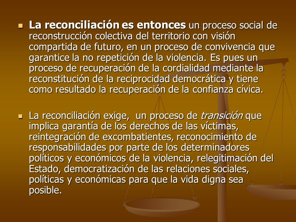 La reconciliación es entonces un proceso social de reconstrucción colectiva del territorio con visión compartida de futuro, en un proceso de convivencia que garantice la no repetición de la violencia. Es pues un proceso de recuperación de la cordialidad mediante la reconstitución de la reciprocidad democrática y tiene como resultado la recuperación de la confianza cívica.