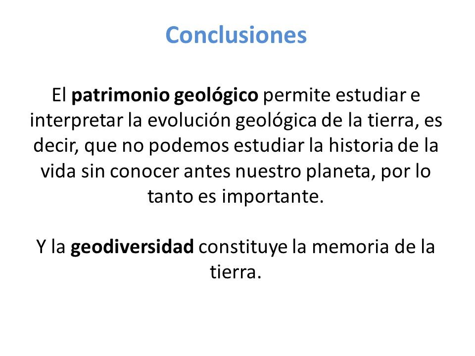 Conclusiones El patrimonio geológico permite estudiar e interpretar la evolución geológica de la tierra, es decir, que no podemos estudiar la historia de la vida sin conocer antes nuestro planeta, por lo tanto es importante.
