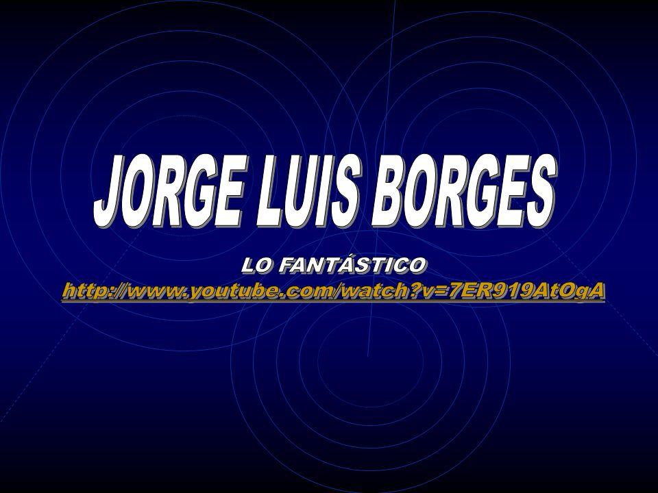 JORGE LUIS BORGES LO FANTÁSTICO http://www.youtube.com/watch v=7ER919AtOgA