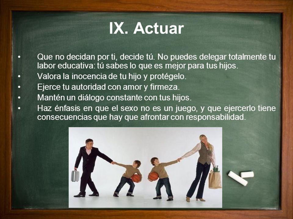 IX. ActuarQue no decidan por ti, decide tú. No puedes delegar totalmente tu labor educativa: tú sabes lo que es mejor para tus hijos.