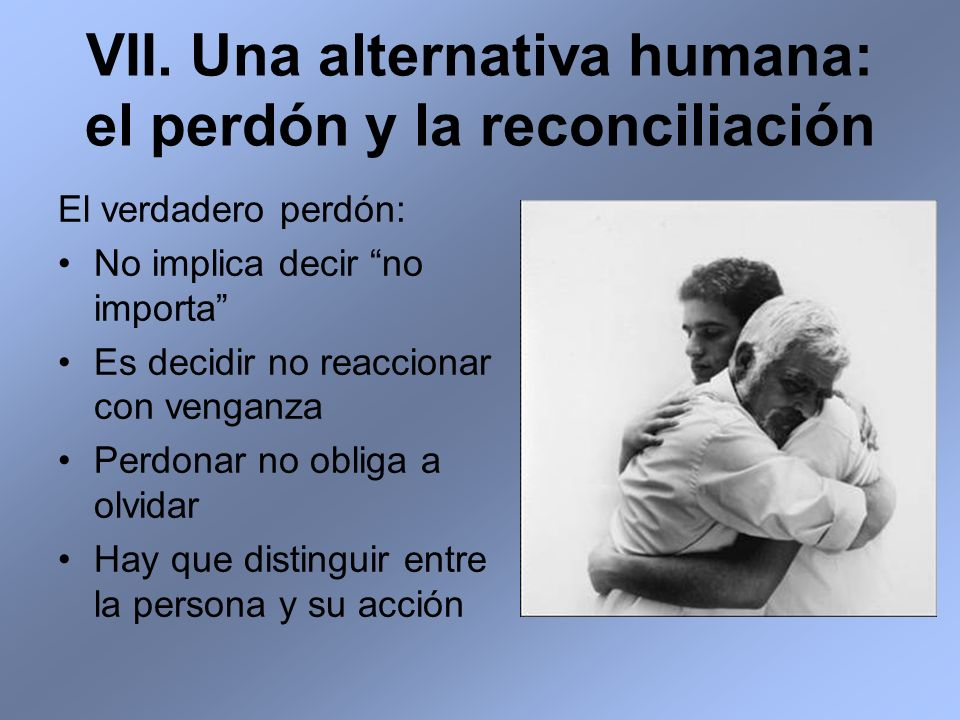 VII. Una alternativa humana: el perdón y la reconciliación