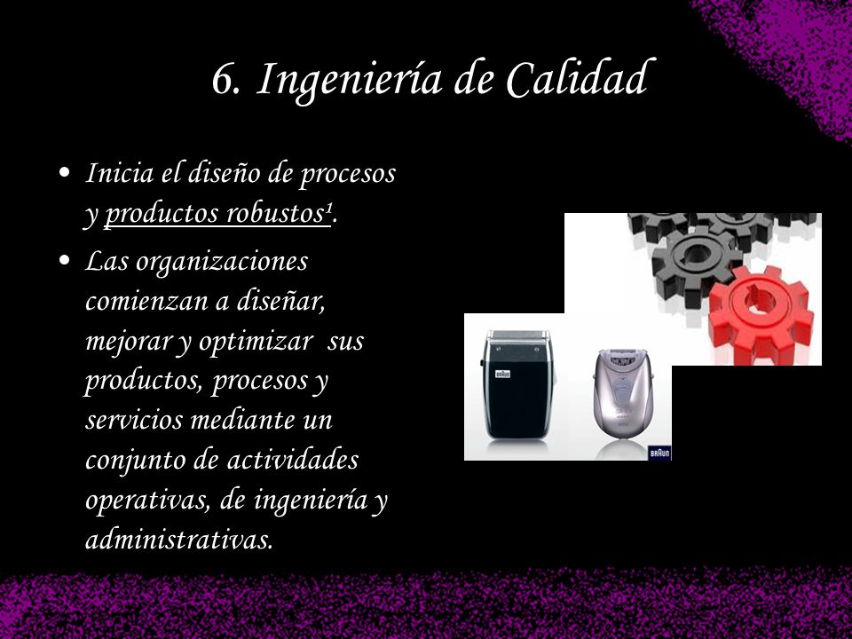 6. Ingeniería de Calidad Inicia el diseño de procesos y productos robustos¹.