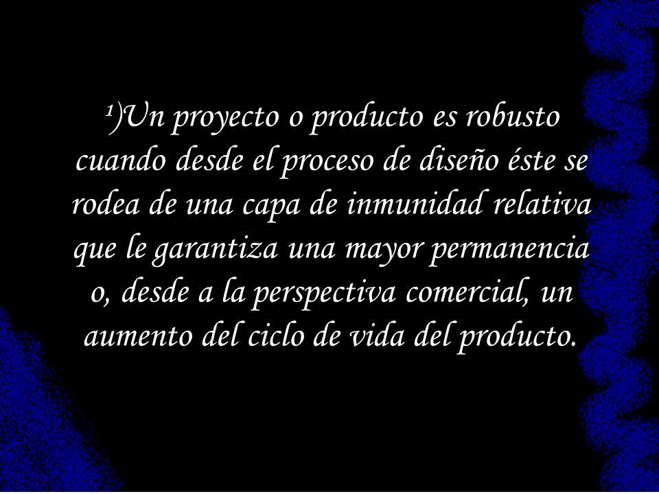 ¹)Un proyecto o producto es robusto cuando desde el proceso de diseño éste se rodea de una capa de inmunidad relativa que le garantiza una mayor permanencia o, desde a la perspectiva comercial, un aumento del ciclo de vida del producto.