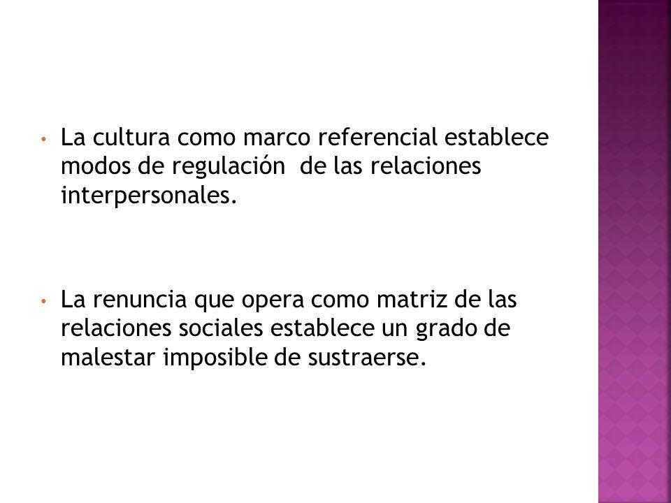 La cultura como marco referencial establece modos de regulación de las relaciones interpersonales.