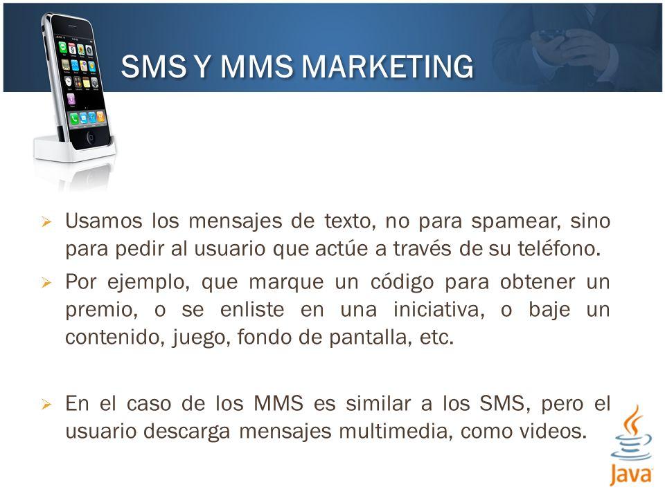 SMS Y MMS MARKETING Usamos los mensajes de texto, no para spamear, sino para pedir al usuario que actúe a través de su teléfono.