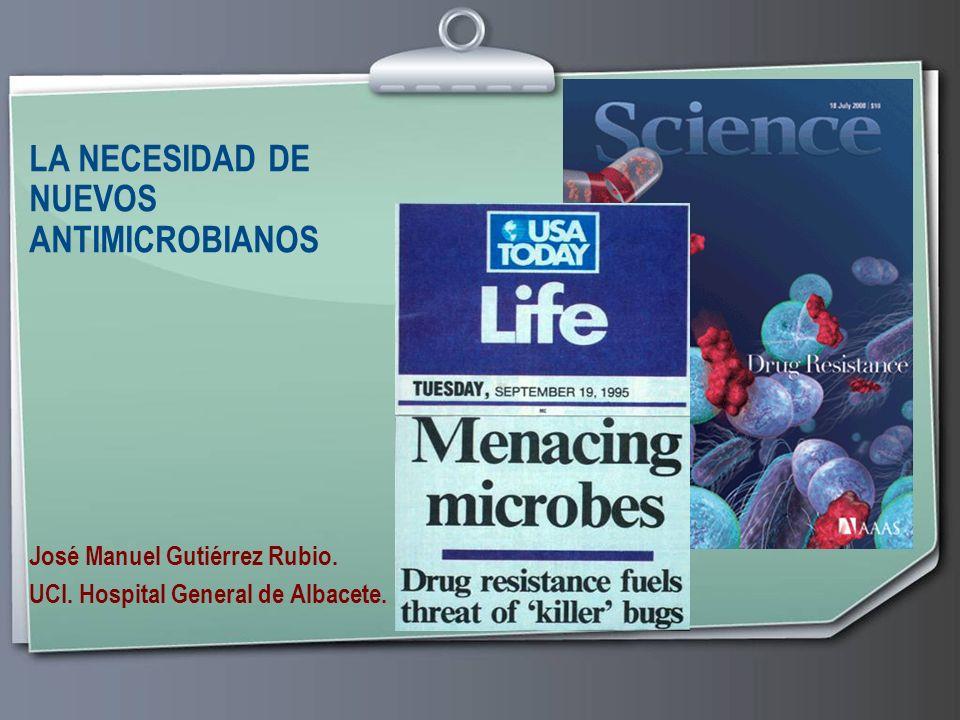 LA NECESIDAD DE NUEVOS ANTIMICROBIANOS José Manuel Gutiérrez Rubio. UCI. Hospital General de Albacete.