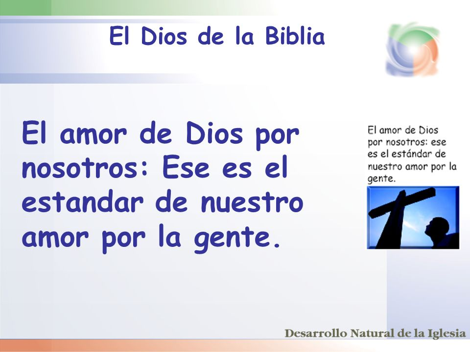 El Dios de la Biblia El amor de Dios por nosotros: Ese es el estandar de nuestro amor por la gente.
