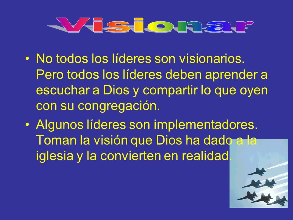 Visionar No todos los líderes son visionarios. Pero todos los líderes deben aprender a escuchar a Dios y compartir lo que oyen con su congregación.