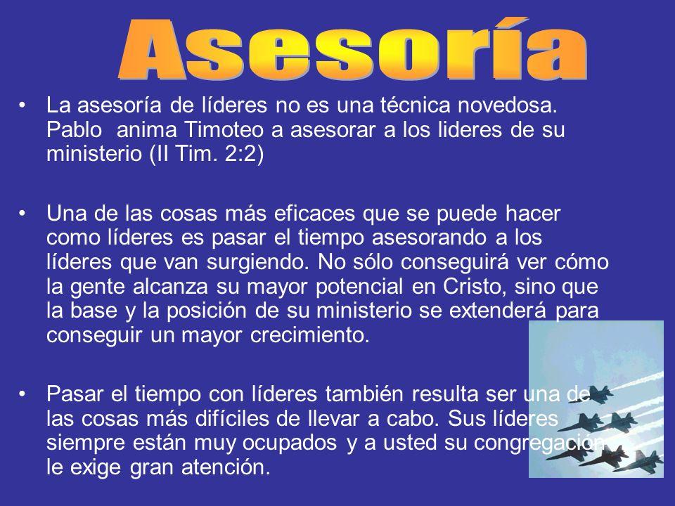 Asesoría La asesoría de líderes no es una técnica novedosa. Pablo anima Timoteo a asesorar a los lideres de su ministerio (II Tim. 2:2)