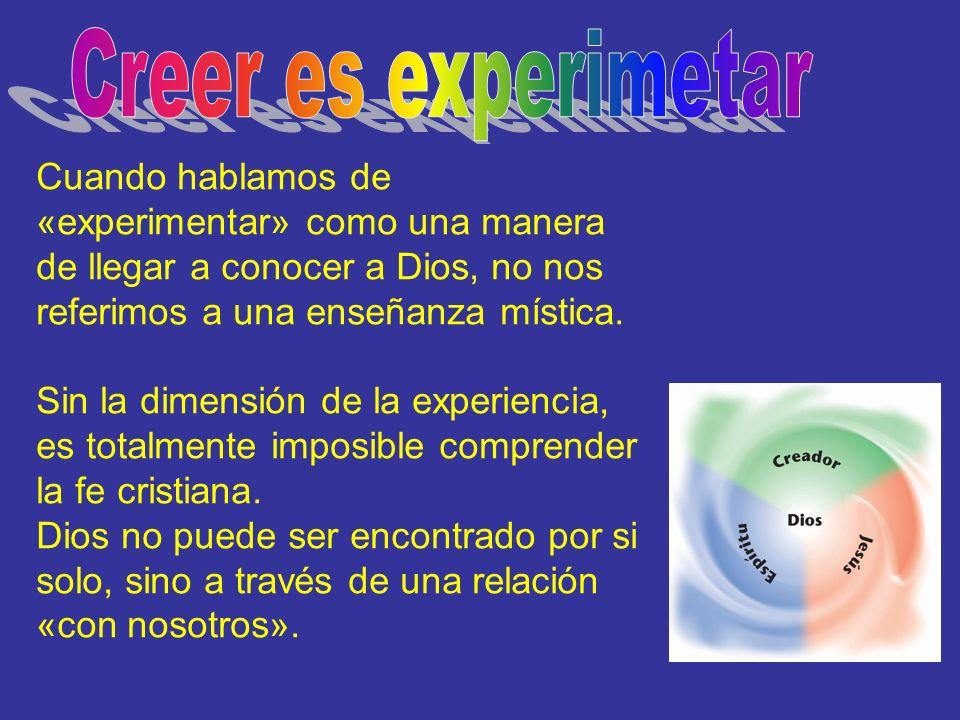 Creer es experimetar Cuando hablamos de «experimentar» como una manera de llegar a conocer a Dios, no nos referimos a una enseñanza mística.