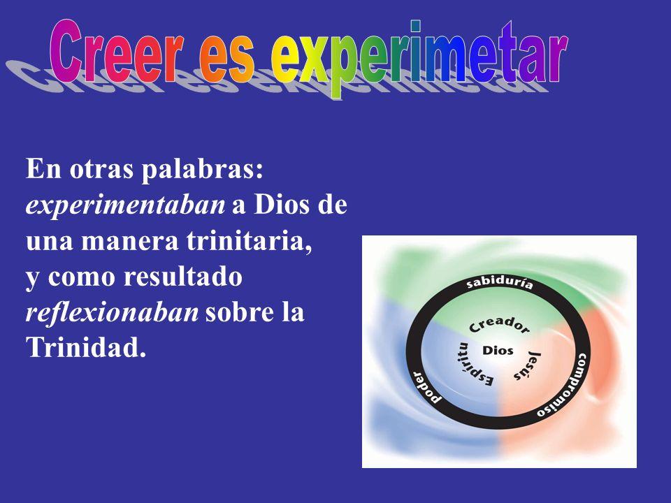 Creer es experimetar En otras palabras: experimentaban a Dios de una manera trinitaria, y como resultado reflexionaban sobre la Trinidad.