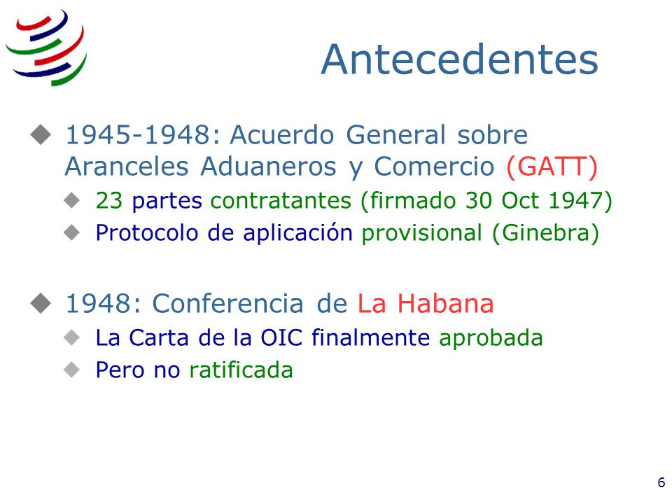 3/25/2017Antecedentes. 1945-1948: Acuerdo General sobre Aranceles Aduaneros y Comercio (GATT) 23 partes contratantes (firmado 30 Oct 1947)